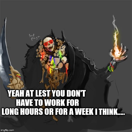 YEAH AT LEST YOU DON'T HAVE TO WORK FOR LONG HOURS OR FOR A WEEK I THINK..... | made w/ Imgflip meme maker