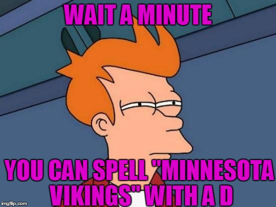 "Futurama Fry Meme | WAIT A MINUTE YOU CAN SPELL ""MINNESOTA VIKINGS"" WITH A D 