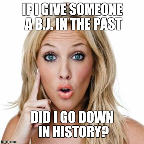 IF I GIVE SOMEONE A B.J. IN THE PAST DID I GO DOWN IN HISTORY? | made w/ Imgflip meme maker