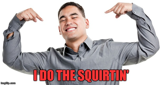 I DO THE SQUIRTIN' | made w/ Imgflip meme maker