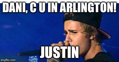 DANI, C U IN ARLINGTON! JUSTIN | image tagged in bieber | made w/ Imgflip meme maker