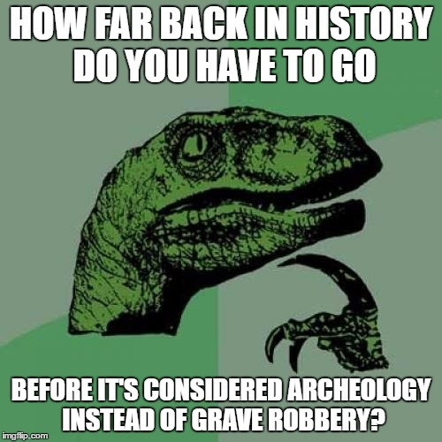 Philosoraptor | HOW FAR BACK IN HISTORY DO YOU HAVE TO GO BEFORE IT'S CONSIDERED ARCHEOLOGY INSTEAD OF GRAVE ROBBERY? | image tagged in memes,philosoraptor | made w/ Imgflip meme maker