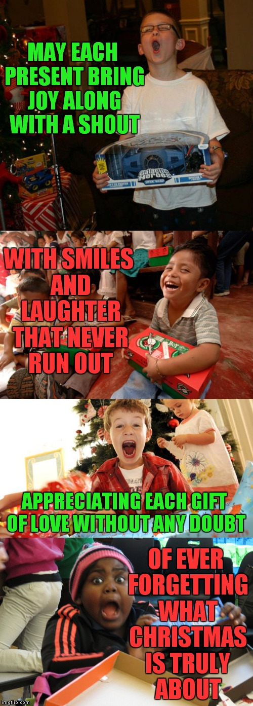 A little Christmas poem for ya, I personally can't wait to see my kids open their presents!! | MAY EACH PRESENT BRING JOY ALONG WITH A SHOUT OF EVER FORGETTING WHAT CHRISTMAS IS TRULY ABOUT WITH SMILES AND LAUGHTER THAT NEVER RUN OUT A | image tagged in merry christmas,poem | made w/ Imgflip meme maker