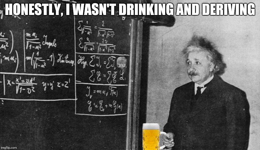HONESTLY, I WASN'T DRINKING AND DERIVING | made w/ Imgflip meme maker