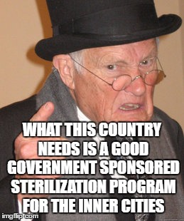 Back In My Day Meme | WHAT THIS COUNTRY NEEDS IS A GOOD GOVERNMENT SPONSORED STERILIZATION PROGRAM FOR THE INNER CITIES | image tagged in memes,back in my day | made w/ Imgflip meme maker