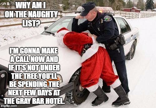 Santa, why U no leave present? | WHY AM I ON THE NAUGHTY LIST? I'M GONNA MAKE A CALL NOW AND IF IT'S NOT UNDER THE TREE YOU'LL BE SPENDING THE NEXT FEW DAYS AT THE GRAY BAR  | image tagged in bad santa | made w/ Imgflip meme maker