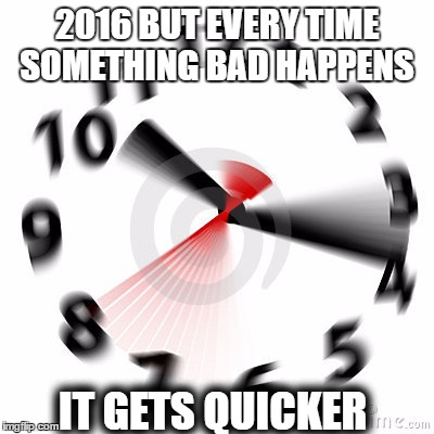 2016 but every time something bad happens it gets faster  | 2016 BUT EVERY TIME SOMETHING BAD HAPPENS IT GETS QUICKER | image tagged in memes,2016,time,fast,clock,quick | made w/ Imgflip meme maker