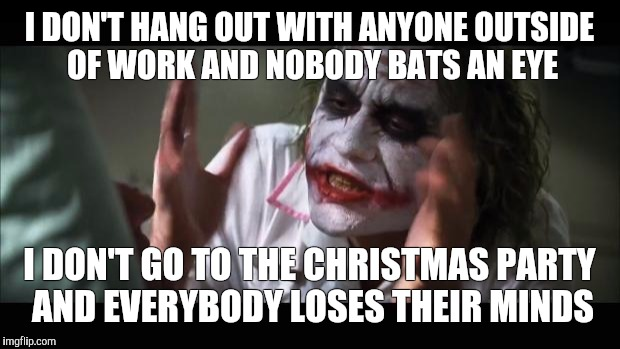 And everybody loses their minds Meme | I DON'T HANG OUT WITH ANYONE OUTSIDE OF WORK AND NOBODY BATS AN EYE I DON'T GO TO THE CHRISTMAS PARTY AND EVERYBODY LOSES THEIR MINDS | image tagged in memes,and everybody loses their minds | made w/ Imgflip meme maker