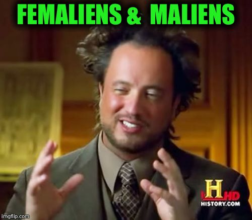 FEMALIENS &  MALIENS | image tagged in memes,ancient aliens | made w/ Imgflip meme maker