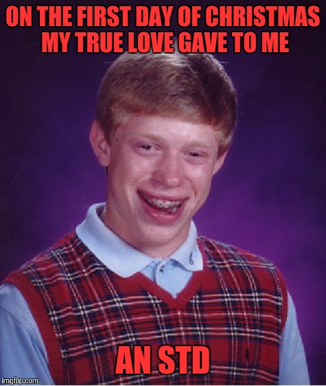 Bad Luck Brian Meme | ON THE FIRST DAY OF CHRISTMAS MY TRUE LOVE GAVE TO ME AN STD | image tagged in memes,bad luck brian | made w/ Imgflip meme maker