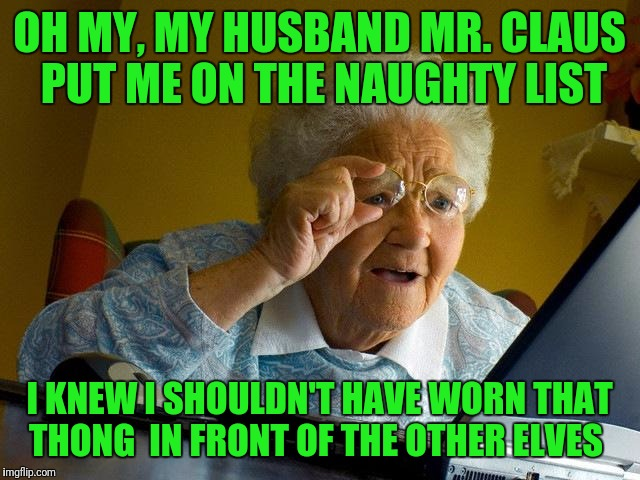 Grandma Finds The Internet Meme | OH MY, MY HUSBAND MR. CLAUS PUT ME ON THE NAUGHTY LIST I KNEW I SHOULDN'T HAVE WORN THAT THONG  IN FRONT OF THE OTHER ELVES | image tagged in memes,grandma finds the internet | made w/ Imgflip meme maker