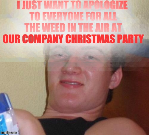 10 Guy Meme | I JUST WANT TO APOLOGIZE TO EVERYONE FOR ALL THE WEED IN THE AIR AT OUR COMPANY CHRISTMAS PARTY | image tagged in memes,10 guy | made w/ Imgflip meme maker