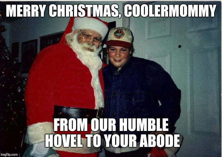 MERRY CHRISTMAS, COOLERMOMMY FROM OUR HUMBLE HOVEL TO YOUR ABODE | made w/ Imgflip meme maker