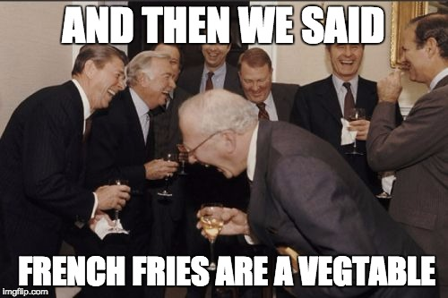AND THEN WE SAID FRENCH FRIES ARE A VEGTABLE | image tagged in memes,laughing men in suits | made w/ Imgflip meme maker