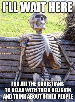 Waiting Skeleton Meme | I'LL WAIT HERE FOR ALL THE CHRISTIANS TO RELAX WITH THEIR RELIGION AND THINK ABOUT OTHER PEOPLE | image tagged in memes,waiting skeleton | made w/ Imgflip meme maker