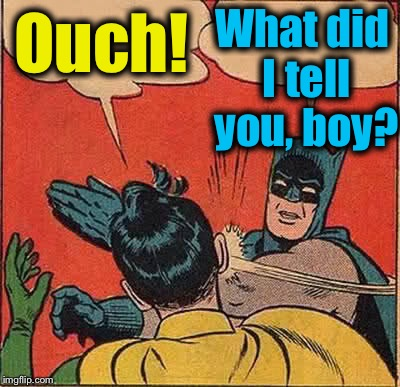 Batman Slapping Robin Meme | Ouch! What did I tell you, boy? | image tagged in memes,batman slapping robin | made w/ Imgflip meme maker