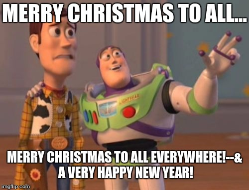 X, X Everywhere Meme | MERRY CHRISTMAS TO ALL... MERRY CHRISTMAS TO ALL EVERYWHERE!--& A VERY HAPPY NEW YEAR! | image tagged in memes,x,x everywhere,x x everywhere | made w/ Imgflip meme maker