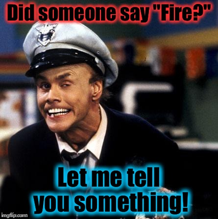 "Did someone say ""Fire?"" Let me tell you something! 