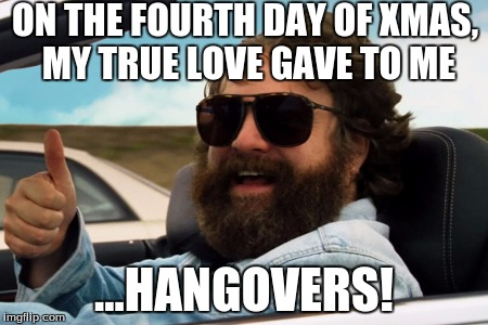 ON THE FOURTH DAY OF XMAS, MY TRUE LOVE GAVE TO ME ...HANGOVERS! | made w/ Imgflip meme maker
