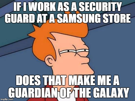 Futurama Fry Meme | IF I WORK AS A SECURITY GUARD AT A SAMSUNG STORE DOES THAT MAKE ME A GUARDIAN OF THE GALAXY | image tagged in memes,futurama fry | made w/ Imgflip meme maker