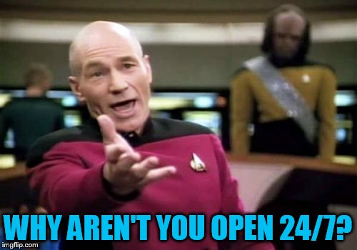 Picard Wtf Meme | WHY AREN'T YOU OPEN 24/7? | image tagged in memes,picard wtf | made w/ Imgflip meme maker