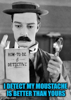 I DETECT MY MOUSTACHE IS BETTER THAN YOURS | made w/ Imgflip meme maker