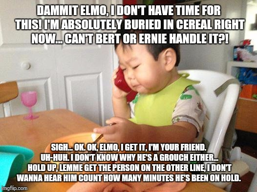 Sesame Street's CEO | DAMMIT ELMO, I DON'T HAVE TIME FOR THIS! I'M ABSOLUTELY BURIED IN CEREAL RIGHT NOW... CAN'T BERT OR ERNIE HANDLE IT?! SIGH... OK. OK, ELMO,  | image tagged in memes,no bullshit business baby | made w/ Imgflip meme maker