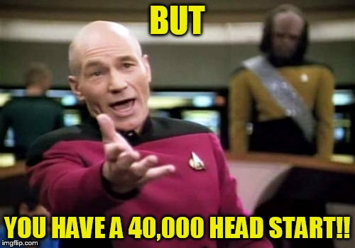 Picard Wtf Meme | BUT YOU HAVE A 40,000 HEAD START!! | image tagged in memes,picard wtf | made w/ Imgflip meme maker