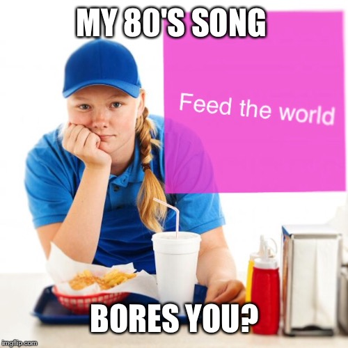 MY 80'S SONG BORES YOU? | made w/ Imgflip meme maker
