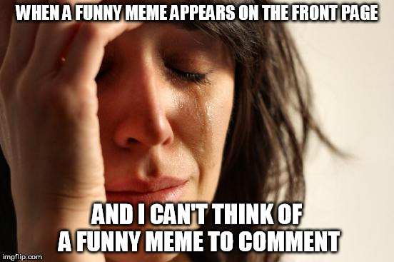 First World Problems Meme | WHEN A FUNNY MEME APPEARS ON THE FRONT PAGE AND I CAN'T THINK OF A FUNNY MEME TO COMMENT | image tagged in memes,first world problems | made w/ Imgflip meme maker