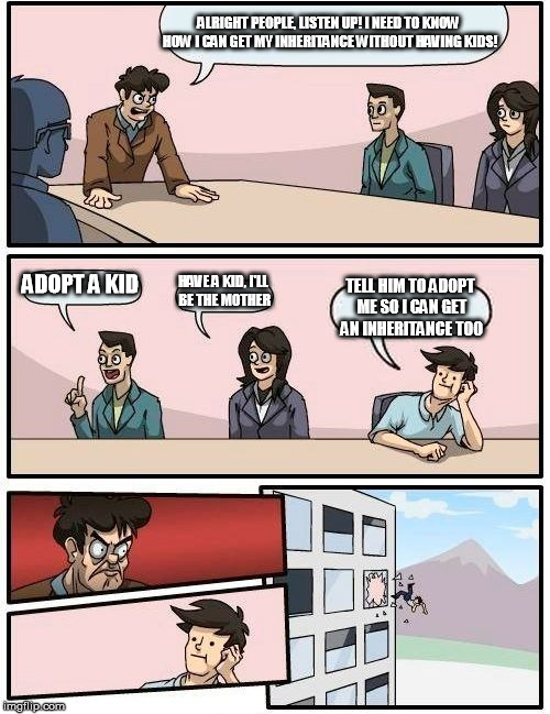 Boardroom Meeting Suggestion Meme | ALRIGHT PEOPLE, LISTEN UP! I NEED TO KNOW HOW I CAN GET MY INHERITANCE WITHOUT HAVING KIDS! ADOPT A KID HAVE A KID, I'LL BE THE MOTHER TELL  | image tagged in memes,boardroom meeting suggestion | made w/ Imgflip meme maker