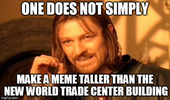 One Does Not Simply Meme | ONE DOES NOT SIMPLY MAKE A MEME TALLER THAN THE NEW WORLD TRADE CENTER BUILDING | image tagged in memes,one does not simply | made w/ Imgflip meme maker
