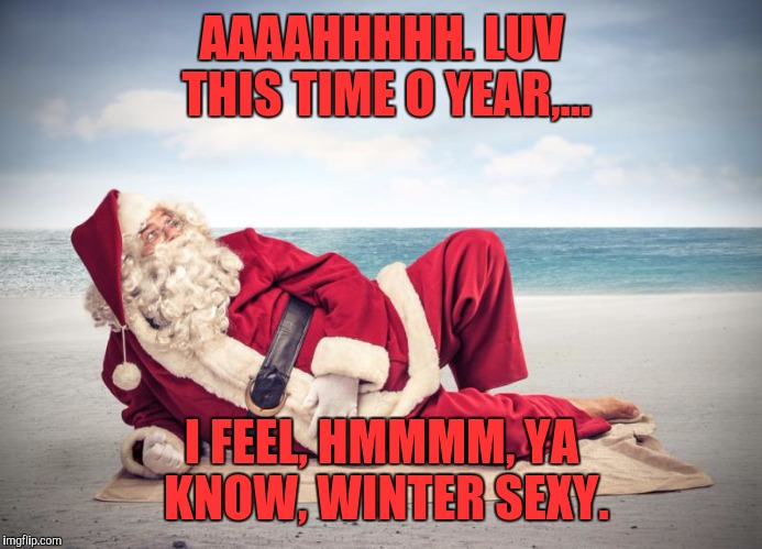 AAAAHHHHH. LUV THIS TIME O YEAR,... I FEEL, HMMMM, YA KNOW, WINTER SEXY. | made w/ Imgflip meme maker