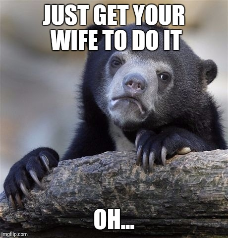 Confession Bear Meme | JUST GET YOUR WIFE TO DO IT OH... | image tagged in memes,confession bear | made w/ Imgflip meme maker