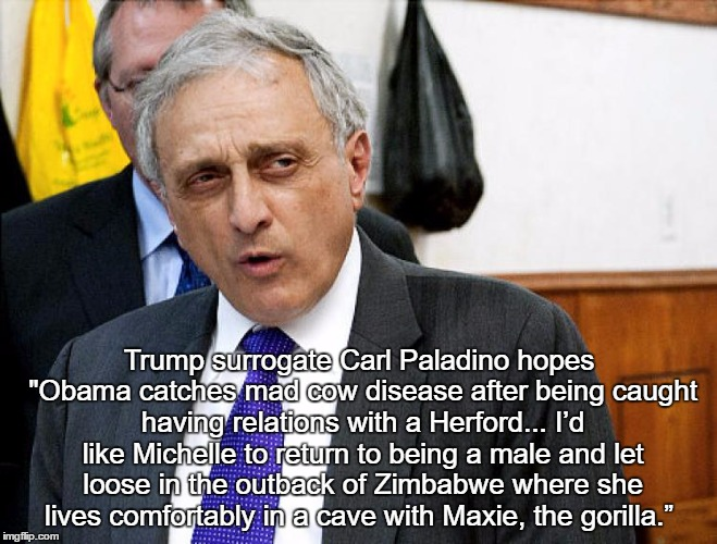 """Trump surrogate Carl Paladino hopes """"Obama catches mad cow disease after being caught having relations with a Herford... I'd like Michelle t   made w/ Imgflip meme maker"""