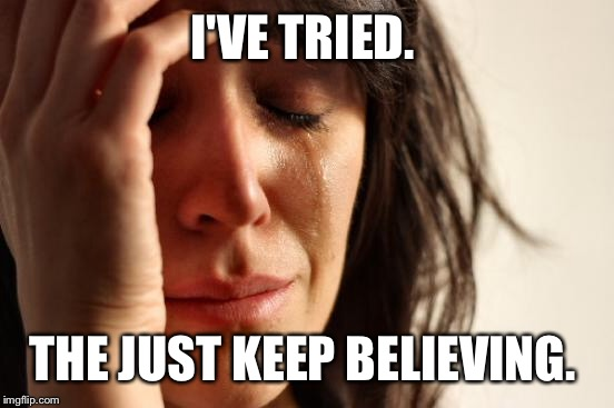 First World Problems Meme | I'VE TRIED. THE JUST KEEP BELIEVING. | image tagged in memes,first world problems | made w/ Imgflip meme maker