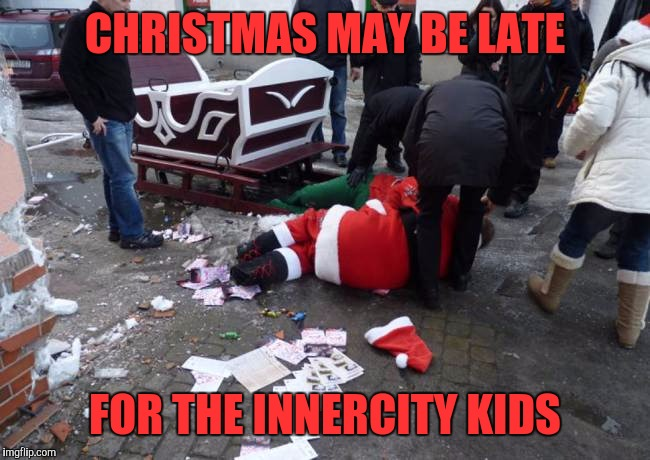 CHRISTMAS MAY BE LATE FOR THE INNERCITY KIDS | made w/ Imgflip meme maker