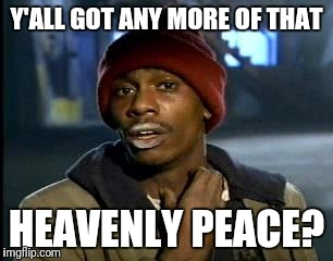 Y'all Got Any More Of That Meme | Y'ALL GOT ANY MORE OF THAT HEAVENLY PEACE? | image tagged in memes,yall got any more of | made w/ Imgflip meme maker