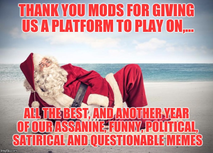 Happy hollidays to our powers that be, the lesser known; the mods. Thanx! If you like, Fellow users please chime in! | THANK YOU MODS FOR GIVING US A PLATFORM TO PLAY ON,... ALL THE BEST, AND ANOTHER YEAR OF OUR ASSANINE, FUNNY, POLITICAL, SATIRICAL AND QUEST | image tagged in merry christmas,sewmyeyesshut,funny memes | made w/ Imgflip meme maker