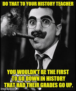 DO THAT TO YOUR HISTORY TEACHER YOU WOULDN'T BE THE FIRST TO GO DOWN IN HISTORY THAT HAD THEIR GRADES GO UP. | made w/ Imgflip meme maker