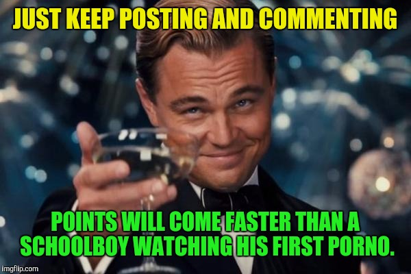 Leonardo Dicaprio Cheers Meme | JUST KEEP POSTING AND COMMENTING POINTS WILL COME FASTER THAN A SCHOOLBOY WATCHING HIS FIRST PORNO. | image tagged in memes,leonardo dicaprio cheers | made w/ Imgflip meme maker