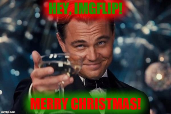 Merry Christmas, Imgflip | HEY, IMGFLIP! MERRY CHRISTMAS! | image tagged in memes,leonardo dicaprio cheers,merry christmas,christmas,imgflip | made w/ Imgflip meme maker