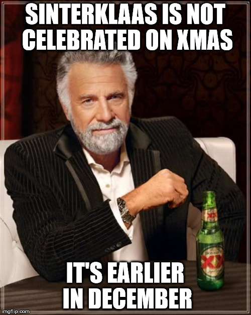 The Most Interesting Man In The World Meme | SINTERKLAAS IS NOT CELEBRATED ON XMAS IT'S EARLIER IN DECEMBER | image tagged in memes,the most interesting man in the world | made w/ Imgflip meme maker