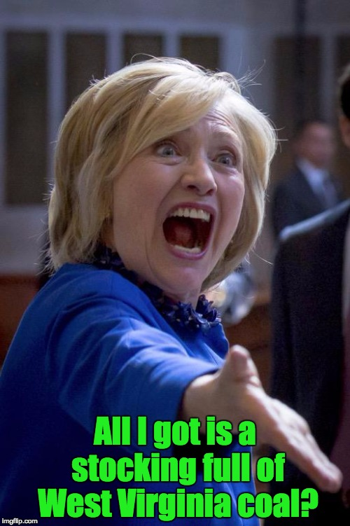 Hillary Shouting | All I got is a stocking full of West Virginia coal? | image tagged in hillary shouting | made w/ Imgflip meme maker