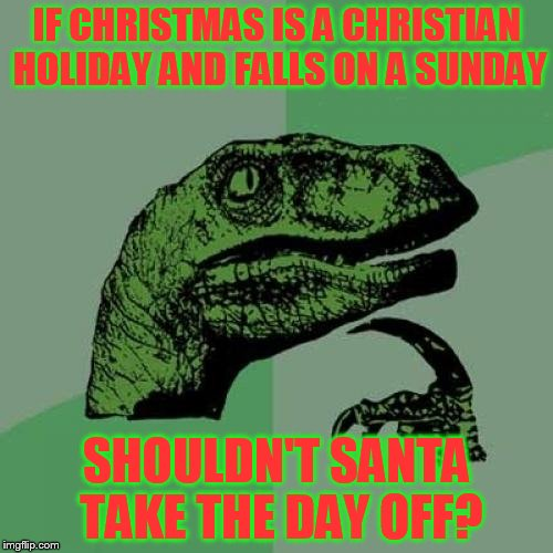 Philosoraptor Meme | IF CHRISTMAS IS A CHRISTIAN HOLIDAY AND FALLS ON A SUNDAY SHOULDN'T SANTA TAKE THE DAY OFF? | image tagged in memes,philosoraptor | made w/ Imgflip meme maker