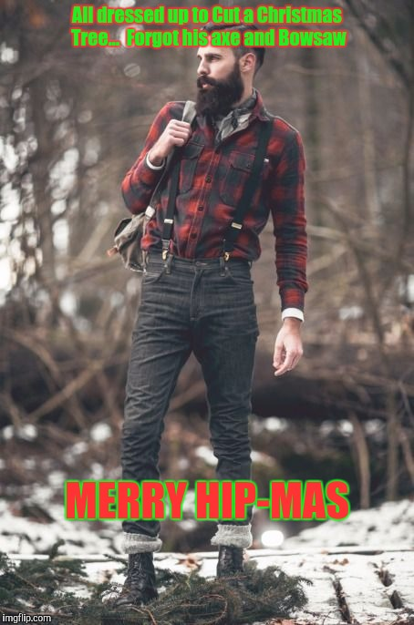 Merry Hip-mas  |  All dressed up to Cut a Christmas Tree...  Forgot his axe and Bowsaw; MERRY HIP-MAS | image tagged in hipster lumberjack,christmas,axe,hipster,lumberjack,poser | made w/ Imgflip meme maker
