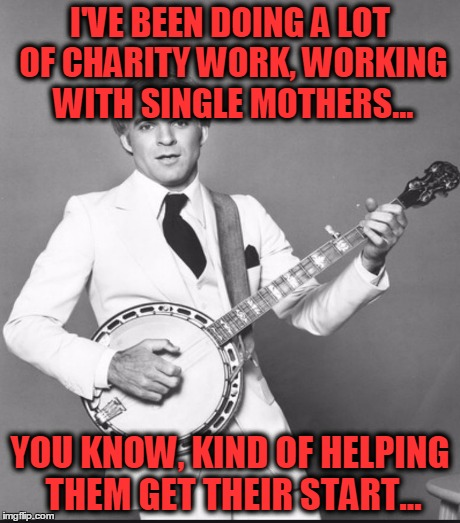 Classic Steve! | I'VE BEEN DOING A LOT OF CHARITY WORK, WORKING WITH SINGLE MOTHERS... YOU KNOW, KIND OF HELPING THEM GET THEIR START... | image tagged in steve martin,a wild and crazy guy,single mothers | made w/ Imgflip meme maker