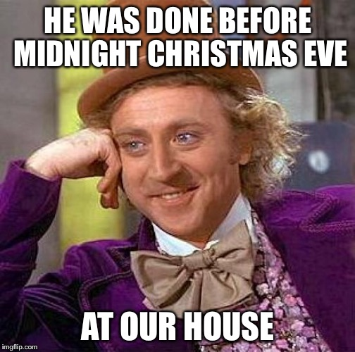 Creepy Condescending Wonka Meme | HE WAS DONE BEFORE MIDNIGHT CHRISTMAS EVE AT OUR HOUSE | image tagged in memes,creepy condescending wonka | made w/ Imgflip meme maker
