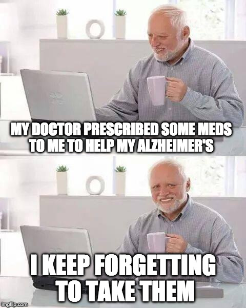 Hide the Pain Harold Meme | MY DOCTOR PRESCRIBED SOME MEDS TO ME TO HELP MY ALZHEIMER'S I KEEP FORGETTING TO TAKE THEM | image tagged in memes,hide the pain harold | made w/ Imgflip meme maker