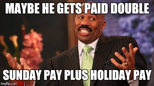 Steve Harvey Meme | MAYBE HE GETS PAID DOUBLE SUNDAY PAY PLUS HOLIDAY PAY | image tagged in memes,steve harvey | made w/ Imgflip meme maker